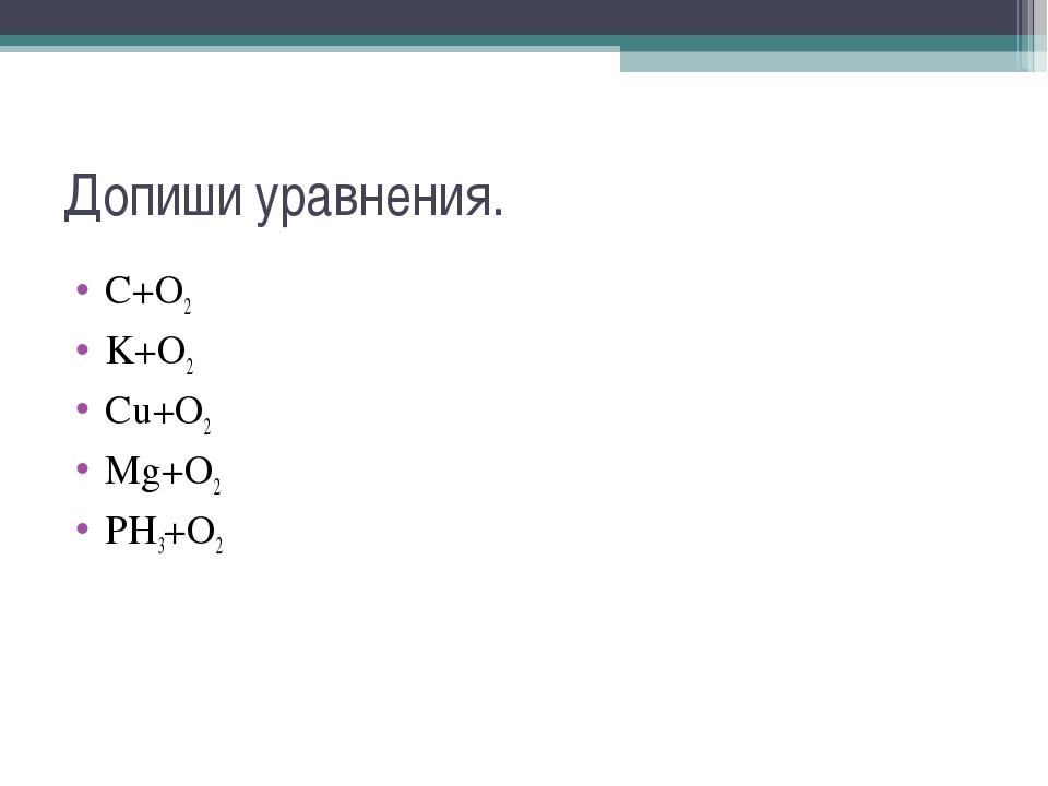 Допиши уравнения. C+O2⟶ K+O2⟶ Cu+O2⟶ Mg+O2⟶ PH3+O2⟶