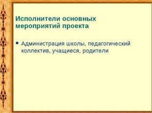 Исполнители основных мероприятий проекта Администрация школы, педагогический