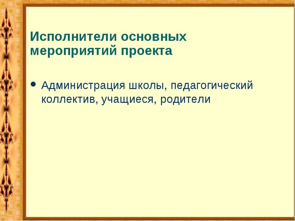 Исполнители основных мероприятий проекта Администрация школы, педагогический...