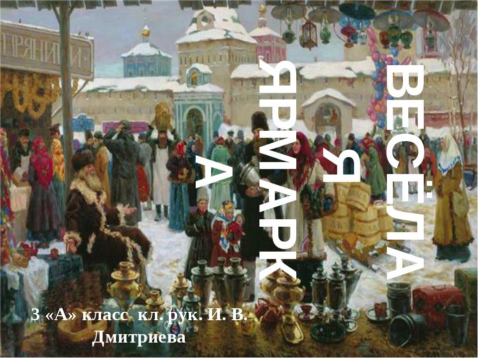 ВЕСЁЛАЯ ЯРМАРКА 3 «А» класс кл. рук. И. В. Дмитриева {