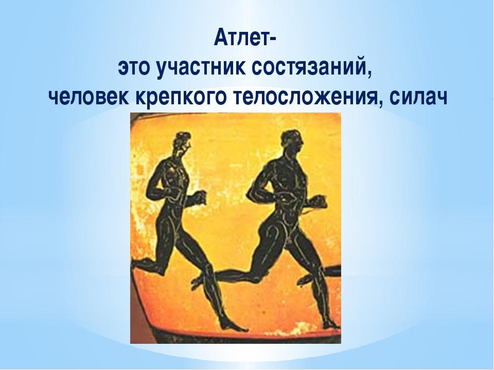 Атлет- это участник состязаний, человек крепкого телосложения, силач