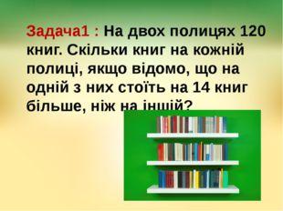 Задача1 : На двох полицях 120 книг. Скільки книг на кожній полиці, якщо відом