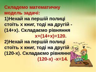 Складемо математичну модель задачі: 1)Нехай на першій полиці стоїть х книг, т