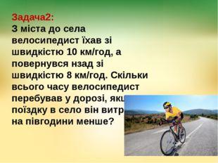 Задача2: З міста до села велосипедист їхав зі швидкістю 10 км/год, а повернув