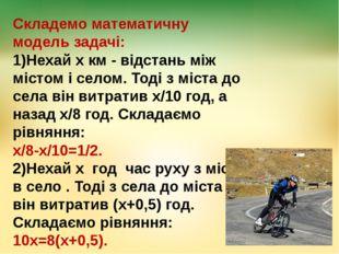 Складемо математичну модель задачі: 1)Нехай х км - відстань між містом і село