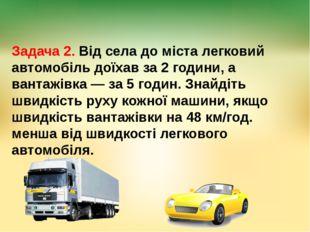 Задача 2. Від села до міста легковий автомобіль доїхав за 2 години, а вантажі