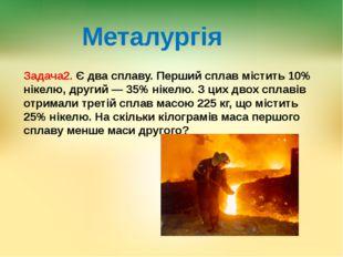 Металургія Задача2. Є два сплаву. Перший сплав містить 10% нікелю, другий — 3