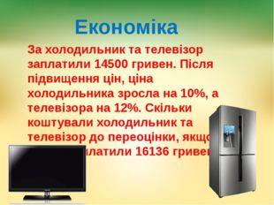 Економіка За холодильник та телевізор заплатили 14500 гривен. Після підвищенн