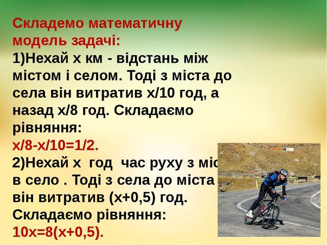 Складемо математичну модель задачі: 1)Нехай х км - відстань між містом і село...