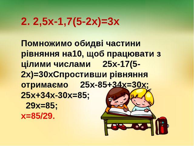 2. 2,5х-1,7(5-2х)=3х Помножимо обидві частини рівняння на10, щоб працювати з...