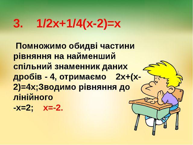3. 1/2х+1/4(х-2)=х Помножимо обидві частини рівняння на найменший спільний зн...