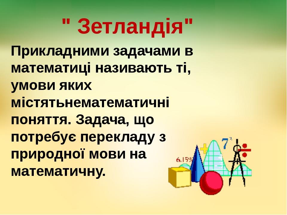 """"""" Зетландія"""" Прикладними задачами в математиці називають ті, умови яких містя..."""