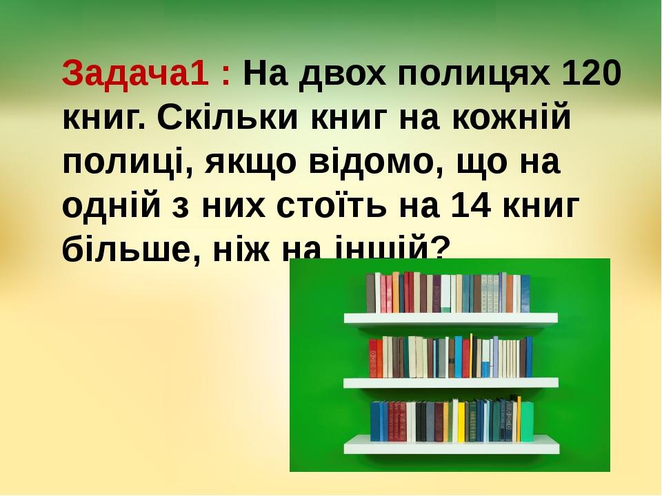 Задача1 : На двох полицях 120 книг. Скільки книг на кожній полиці, якщо відом...