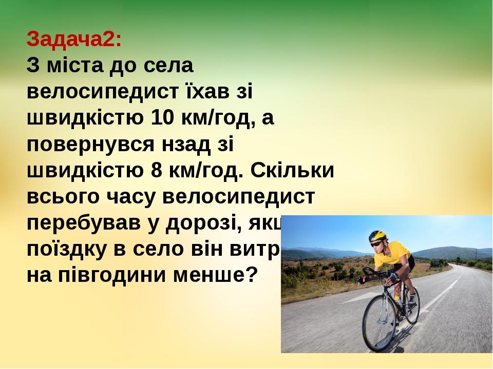 Задача2: З міста до села велосипедист їхав зі швидкістю 10 км/год, а повернув...