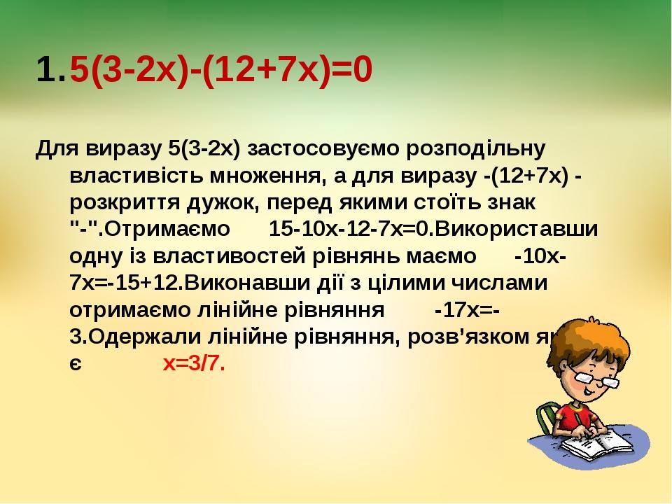 5(3-2х)-(12+7х)=0 Для виразу 5(3-2х) застосовуємо розподільну властивість мно...