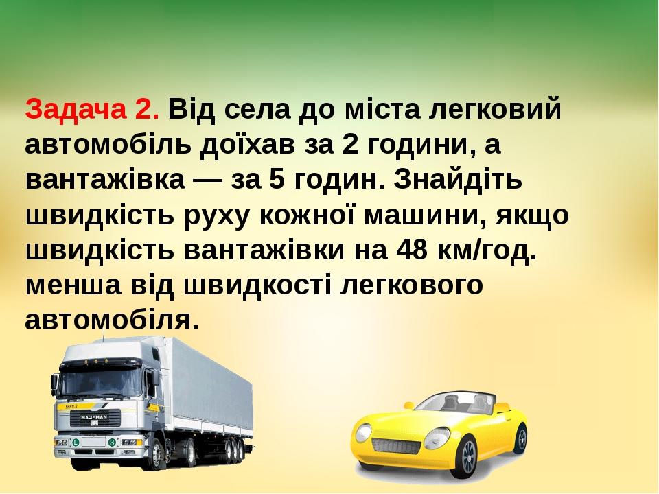 Задача 2. Від села до міста легковий автомобіль доїхав за 2 години, а вантажі...