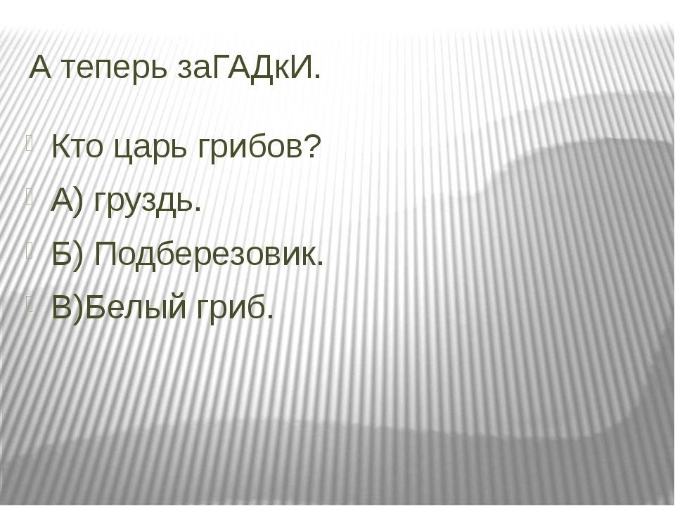 А теперь заГАДкИ. Кто царь грибов? А) груздь. Б) Подберезовик. В)Белый гриб.