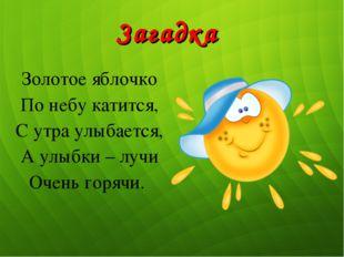 Золотое яблочко По небу катится, С утра улыбается, А улыбки – лучи Очень горя