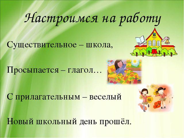 Настроимся на работу Существительное – школа, Просыпается – глагол… С прилага...