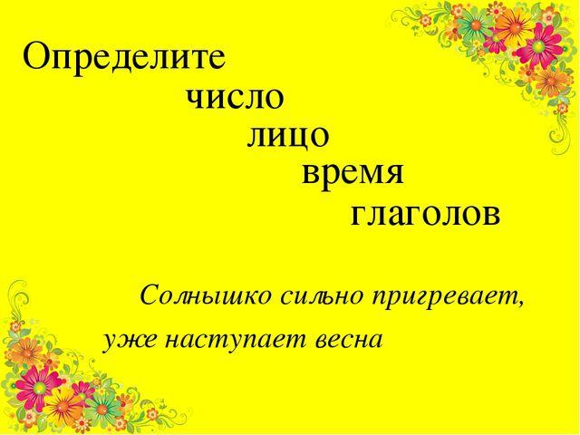 Определите Солнышко сильно пригревает, уже наступает весна глаголов лицо чис...