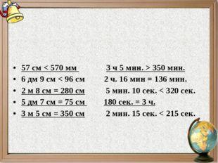 57 см < 570 мм3 ч 5 мин. > 350 мин. 6 дм 9 см < 96 см