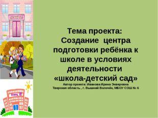 Тема проекта: Создание центра подготовки ребёнка к школе в условиях деятельно