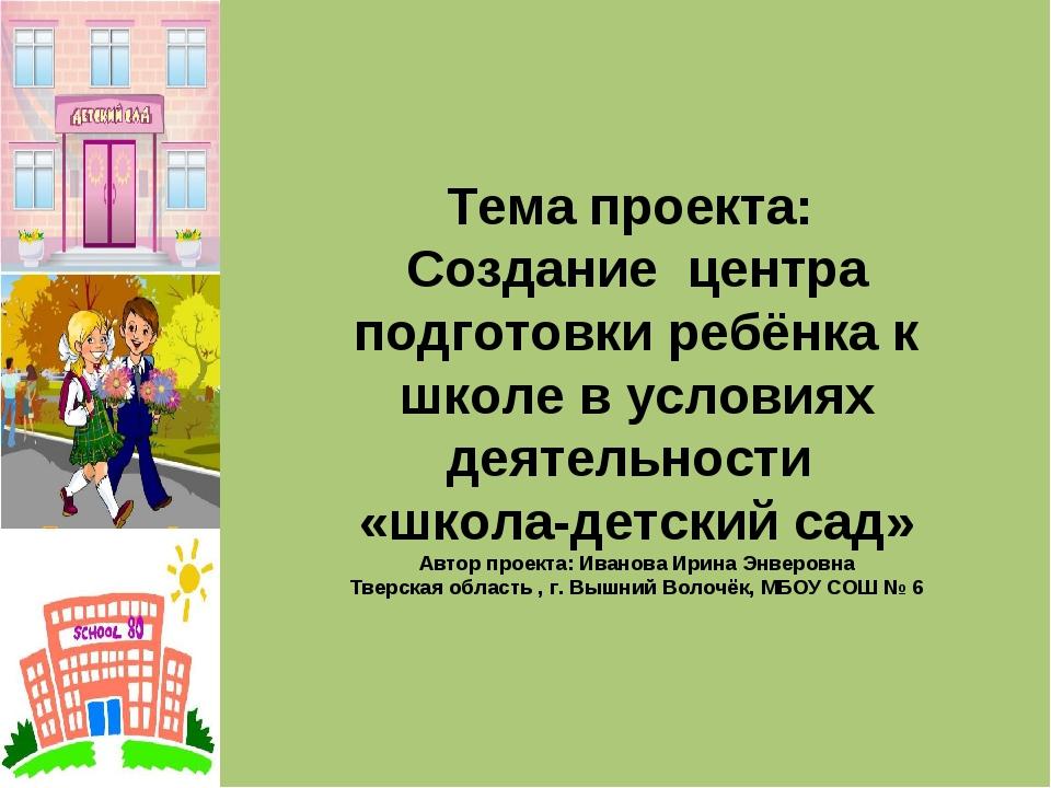 Тема проекта: Создание центра подготовки ребёнка к школе в условиях деятельно...
