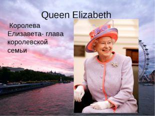 Queen Elizabeth Королева Елизавета- глава королевской семьи