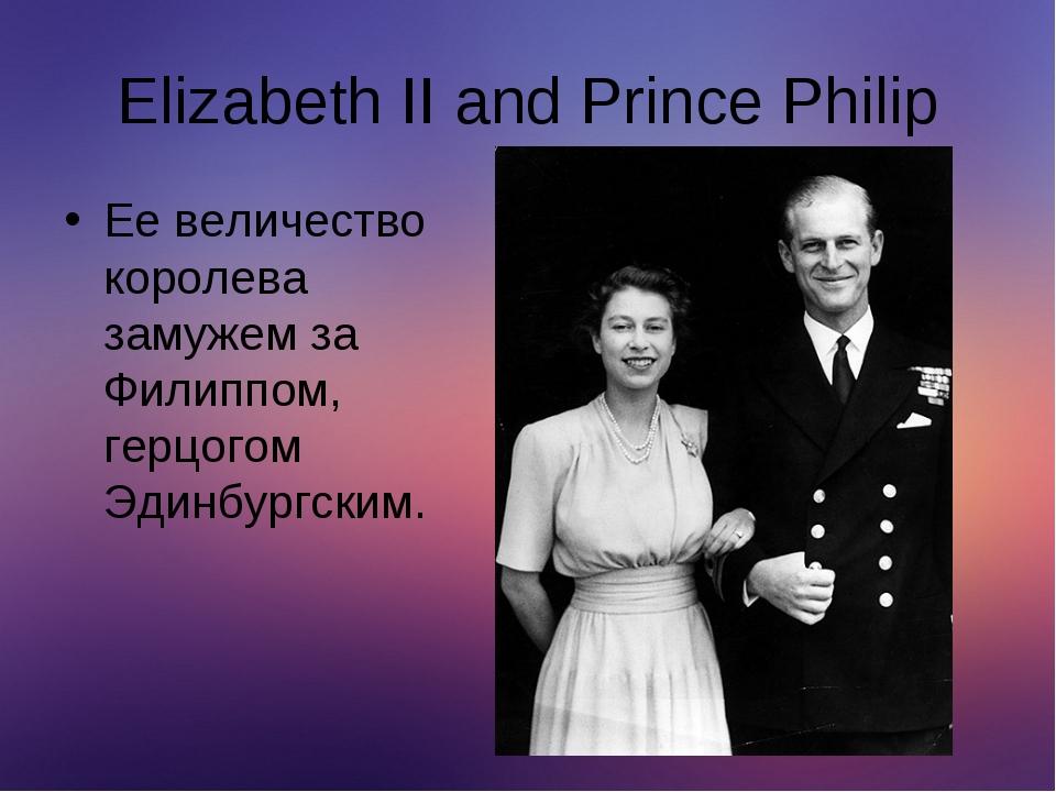 Elizabeth II and Prince Philip Ее величество королева замужем за Филиппом, ге...