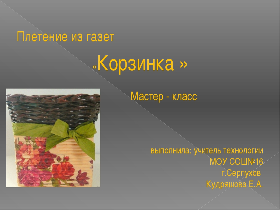 Плетение из газет «Корзинка » Мастер - класс выполнила: учитель технологии МО...