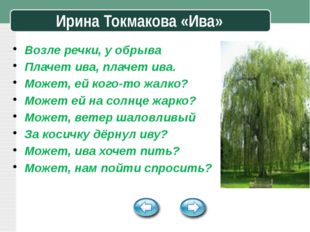 Ирина Токмакова «Ива» Возле речки, у обрыва Плачет ива, плачет ива. Может, е