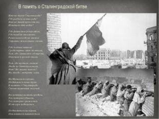 Кто не знает Сталинграда? Где разбили немца-гада? Кто не знает крепость ту, И