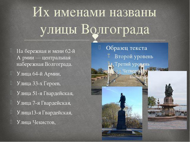 Их именами названы улицы Волгограда На́бережная и́мени 62-й А́рмии — централь...