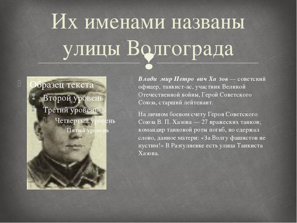 Их именами названы улицы Волгограда Влади́мир Петро́вич Ха́зов — советский оф...