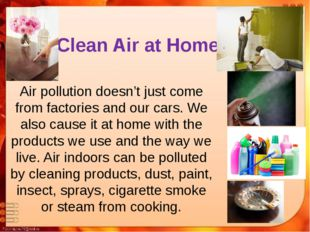 Clean Air at Home Air pollution doesn't just come from factories and our cars