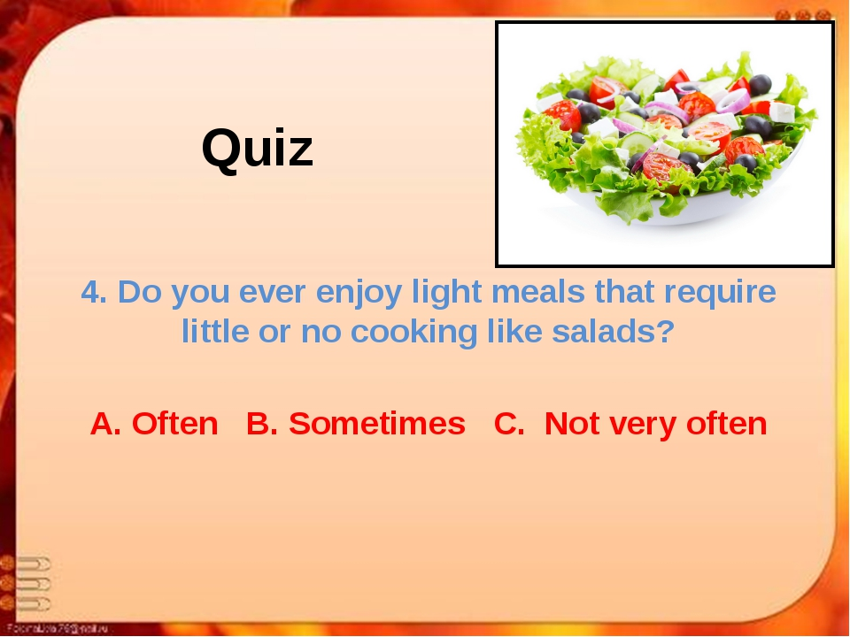 Quiz 4. Do you ever enjoy light meals that require little or no cooking like...