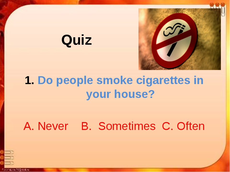 Quiz Do people smoke cigarettes in your house? A. Never B. Sometimes C. Often