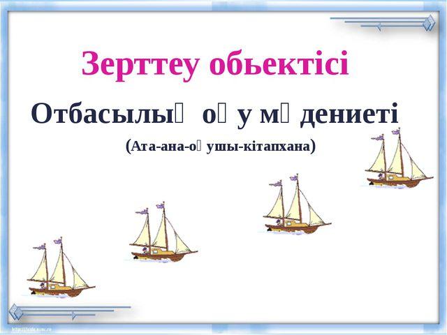 Зерттеу обьектісі Отбасылық оқу мәдениеті (Ата-ана-оқушы-кітапхана)