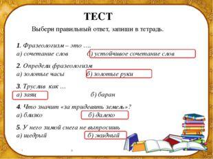 ТЕСТ Выбери правильный ответ, запиши в тетрадь. 1. Фразеологизм – это …. а) с