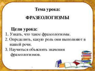 Тема урока: ФРАЗЕОЛОГИЗМЫ Цели урока: 1. Узнать, что такое фразеологизмы. 2.