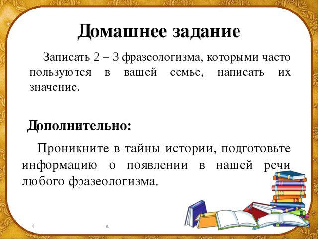 Домашнее задание Записать 2 – 3 фразеологизма, которыми часто пользуются в в...