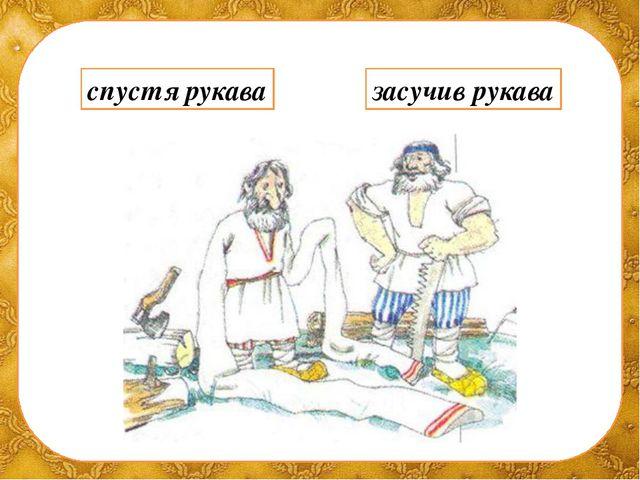 спустя рукава засучив рукава ©Ольга Михайловна Носова