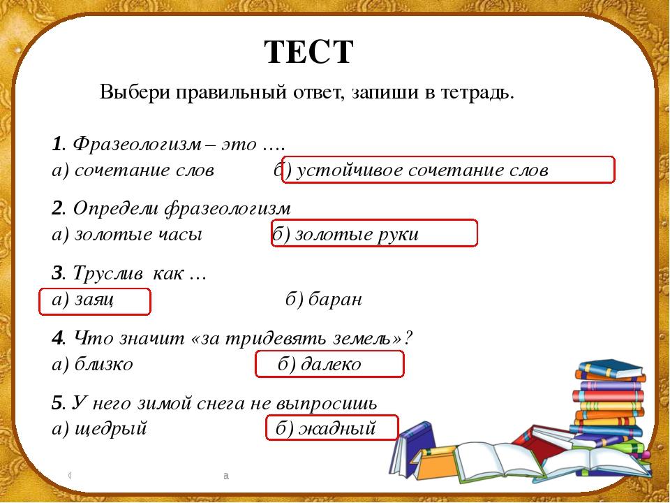 ТЕСТ Выбери правильный ответ, запиши в тетрадь. 1. Фразеологизм – это …. а) с...