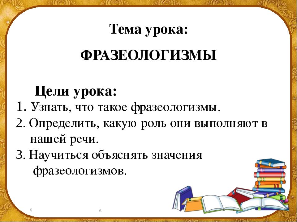 Тема урока: ФРАЗЕОЛОГИЗМЫ Цели урока: 1. Узнать, что такое фразеологизмы. 2....