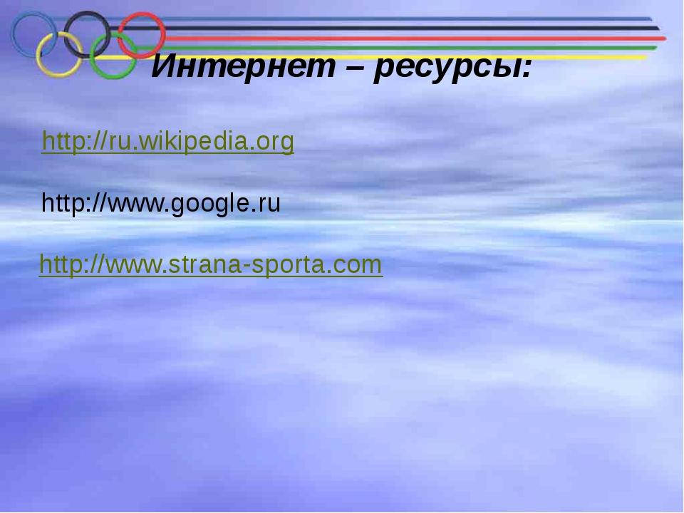 Интернет – ресурсы: http://ru.wikipedia.org http://www.google.ru http://www.s...