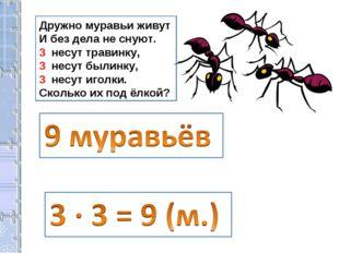 Дружно муравьи живут И без дела не снуют. 3 несут травинку, 3 несут былинку,