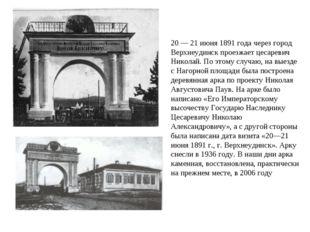 20 — 21 июня 1891 года через город Верхнеудинск проезжает цесаревич Николай.