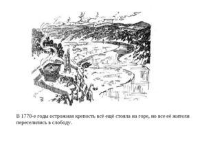 В 1770-е годы острожная крепость всё ещё стояла на горе, но все её жители пер