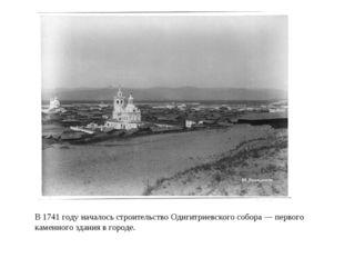 В 1741 году началось строительство Одигитриевского собора— первого каменного