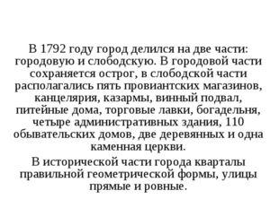 В 1792 году город делился на две части: городовую и слободскую. В городовой ч